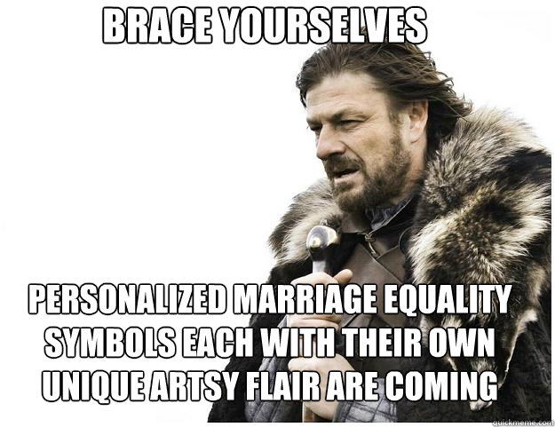 BRACE YOURSELVES PERSONALIZED MARRIAGE EQUALITY SYMBOLS EACH WITH THEIR OWN UNIQUE ARTSY FLAIR ARE COMING - BRACE YOURSELVES PERSONALIZED MARRIAGE EQUALITY SYMBOLS EACH WITH THEIR OWN UNIQUE ARTSY FLAIR ARE COMING  Misc