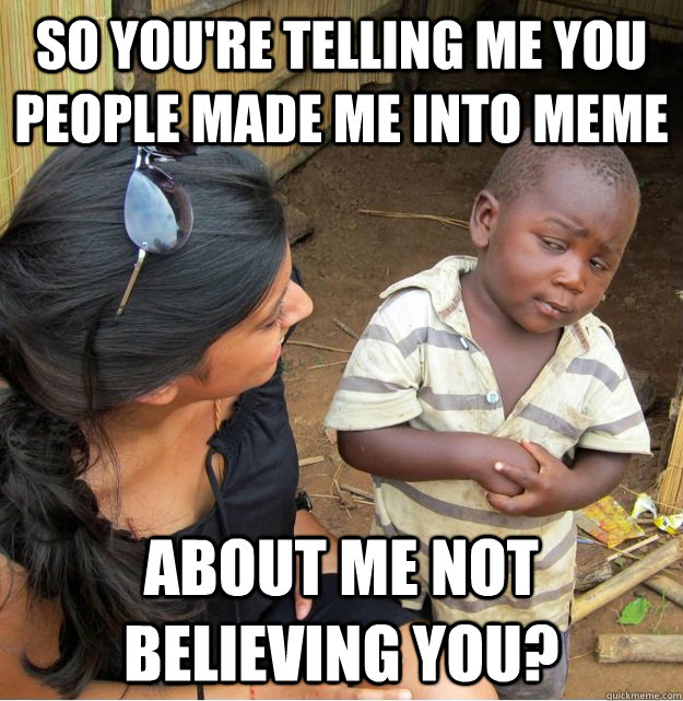 So you're telling me you people made me into meme about me not believing you? - So you're telling me you people made me into meme about me not believing you?  Skeptical Third World Kid