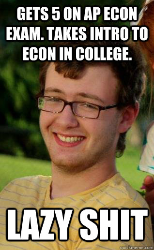 09a3dc1d011fa05a08c6e2c5e9e4e821c9d49fc2b958c50ee4f50cb72bc443d7 gets 5 on ap econ exam takes intro to econ in college lazy shit
