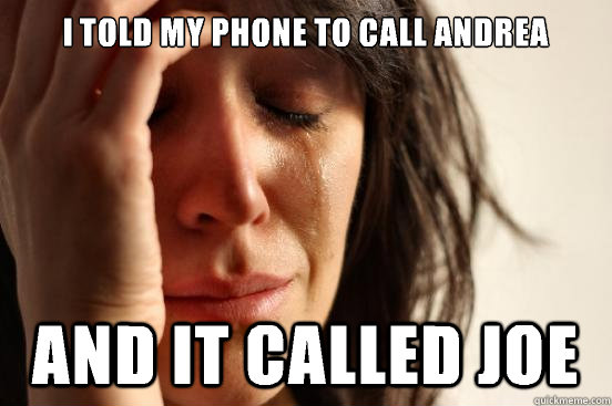 I told my phone to call andrea And it called joe - I told my phone to call andrea And it called joe  First World Problems