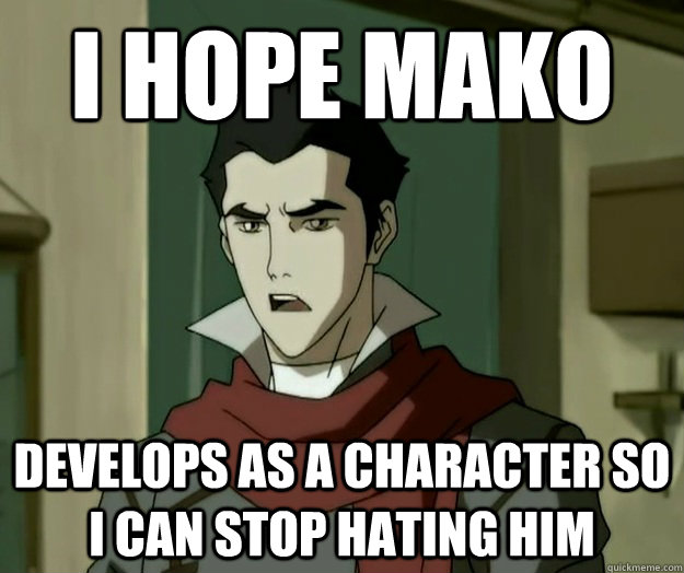 I hope mako DEVELOPS AS A CHARACTER SO I CAN STOP HATING HIM  i hope mako