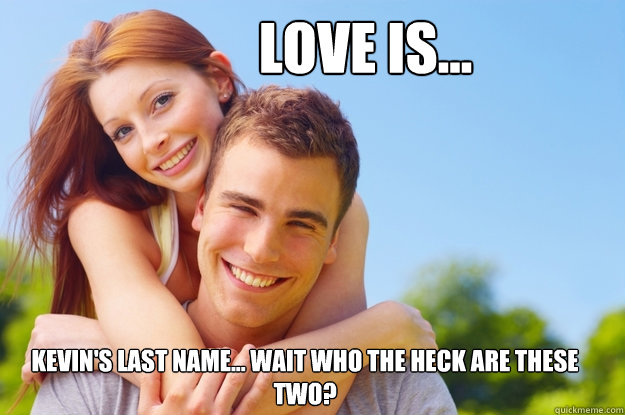 Love is... Kevin's last name... wait who the heck are these two?  What love is all about