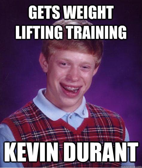 Gets weight lifting training Kevin Durant - Gets weight lifting training Kevin Durant  Bad Luck Brian