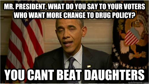 mr. president, what do you say to your voters who want more change to drug policy? you cant beat daughters