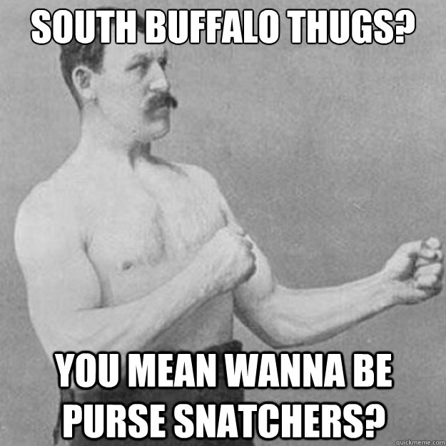 South Buffalo thugs? you mean wanna be purse snatchers? - South Buffalo thugs? you mean wanna be purse snatchers?  overly manly man
