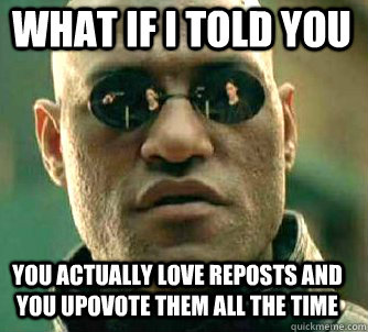 what if i told you You actually love reposts and you upovote them all the time - what if i told you You actually love reposts and you upovote them all the time  Matrix Morpheus