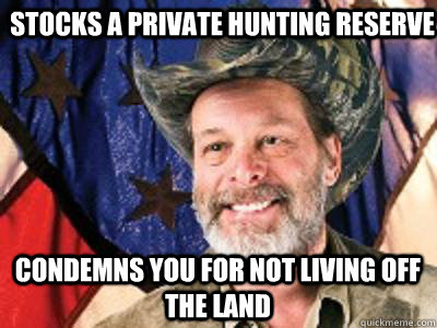 stocks a private hunting reserve  condemns you for not living off the land  Scumbag Ted Nugent