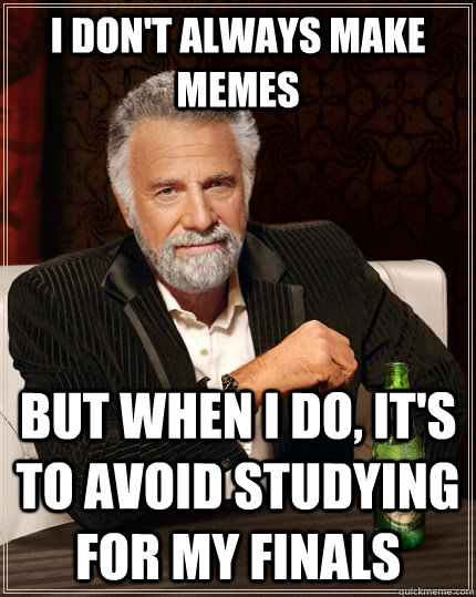 I don't always make memes but when I do, it's to avoid studying for my finals - I don't always make memes but when I do, it's to avoid studying for my finals  The Most Interesting Man In The World