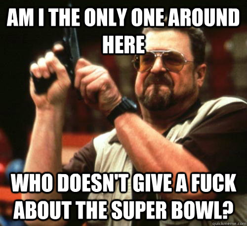 Am i the only one around here who doesn't give a fuck about the super bowl? - Am i the only one around here who doesn't give a fuck about the super bowl?  Am I The Only One Around Here