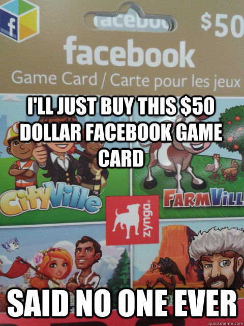 I'll just buy this $50 dollar facebook game card said no one ever - I'll just buy this $50 dollar facebook game card said no one ever  Misc
