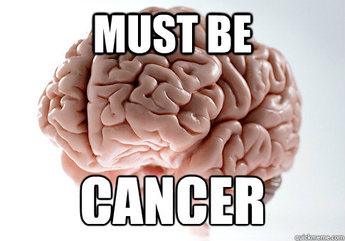 MUST BE CANCER  - MUST BE CANCER   Scumbag Brain