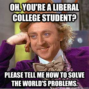Oh, you're a liberal college student?  Please tell me how to solve the world's problems. - Oh, you're a liberal college student?  Please tell me how to solve the world's problems.  Condescending Wonka