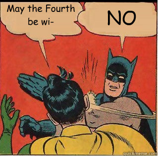 May the Fourth be wi- NO
