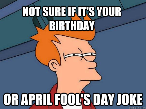 not sure if its your birthday or april fools day joke
