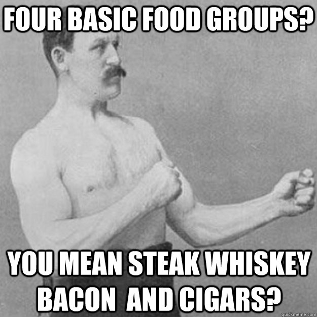 four basic food groups? you mean steak whiskey bacon  and cigars? - four basic food groups? you mean steak whiskey bacon  and cigars?  overly manly man