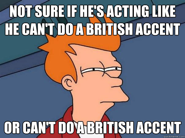 not sure if he's acting like he can't do a british accent ...