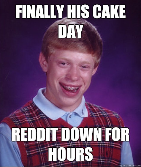 Finally his cake day Reddit down for hours - Bad Luck ...