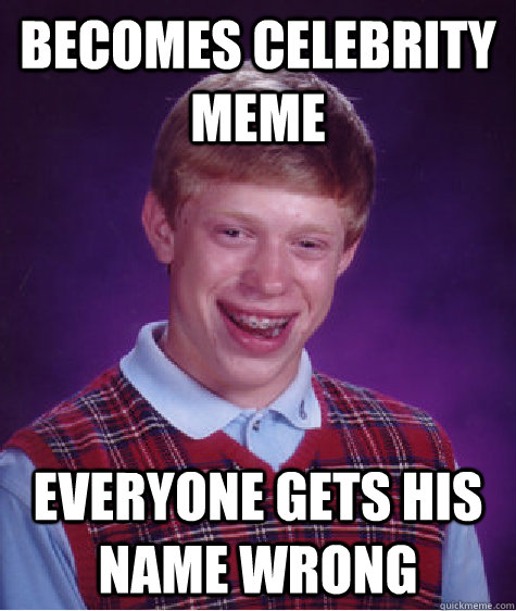 BECOMES CELEBRITY MEME EVERYONE GETS HIS NAME WRONG - BECOMES CELEBRITY MEME EVERYONE GETS HIS NAME WRONG  Bad Luck Brian