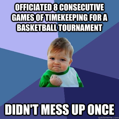 Officiated 8 consecutive games of timekeeping for a  basketball tournament  Didn't mess up once - Officiated 8 consecutive games of timekeeping for a  basketball tournament  Didn't mess up once  Success Kid