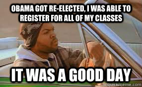 Obama got re-elected, I was able to register for all of my classes It was a good day