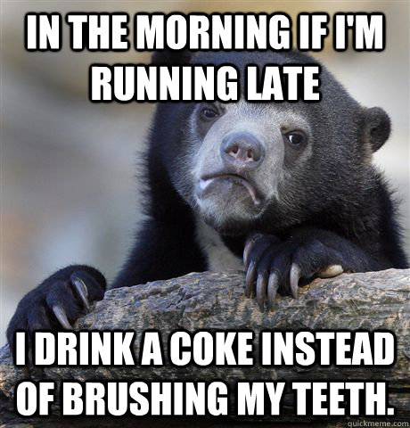 In the morning if I'm running late I drink a coke instead of brushing my teeth. - In the morning if I'm running late I drink a coke instead of brushing my teeth.  Confession Bear