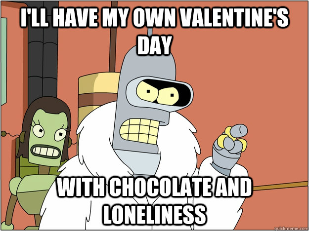 I'll have my own valentine's day  with chocolate and loneliness  - I'll have my own valentine's day  with chocolate and loneliness   BENDER STATE MEET