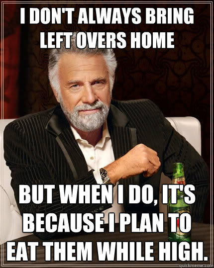 I Don't always bring left overs home But when I do, It's because i plan to eat them while high. - I Don't always bring left overs home But when I do, It's because i plan to eat them while high.  The Most Interesting Man In The World