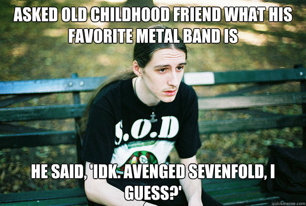 Asked old childhood friend what his favorite metal band is He said, 'Idk. Avenged Sevenfold, I guess?' - Asked old childhood friend what his favorite metal band is He said, 'Idk. Avenged Sevenfold, I guess?'  First World Metal Problems