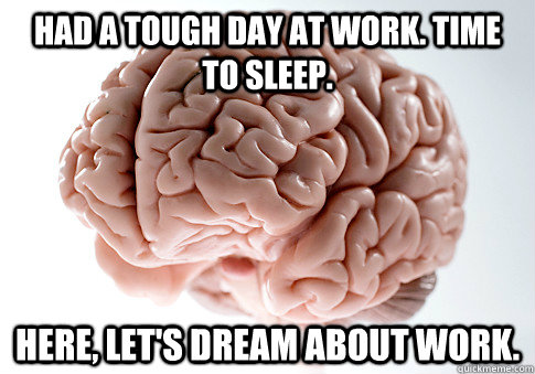 Had a tough day at work. Time to sleep. Here, let's dream about work. - Had a tough day at work. Time to sleep. Here, let's dream about work.  Scumbag Brain