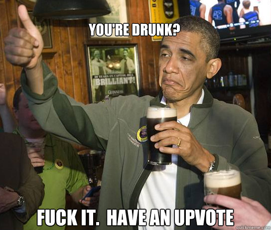 You're drunk? Fuck it.  Have an upvote - You're drunk? Fuck it.  Have an upvote  Upvoting Obama