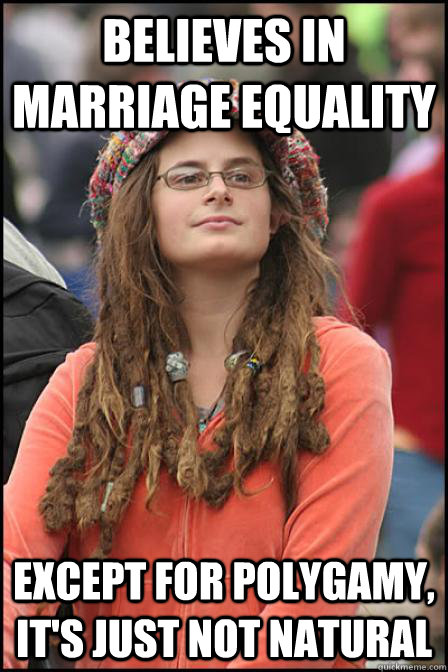 Believes in Marriage Equality  Except for Polygamy, it's just not natural - Believes in Marriage Equality  Except for Polygamy, it's just not natural  Hippie Chick