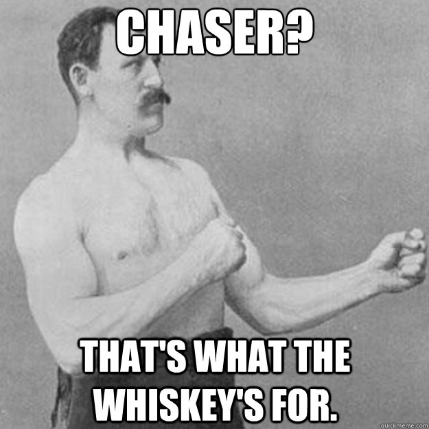 Chaser? That's what the whiskey's for. - Chaser? That's what the whiskey's for.  overly manly man