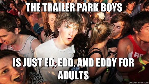 The Trailer Park Boys Is just Ed, Edd, and Eddy for adults - The Trailer Park Boys Is just Ed, Edd, and Eddy for adults  Sudden Clarity Clarence