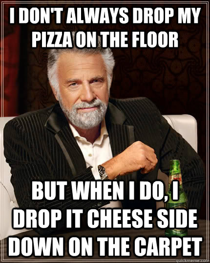 I don't always drop my pizza on the floor But when I do, I drop it cheese side down on the carpet - I don't always drop my pizza on the floor But when I do, I drop it cheese side down on the carpet  The Most Interesting Man In The World