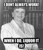 I dont always work! When I do, Liquor it is!