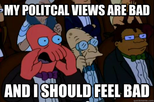 my politcal views are bad AND i SHOULD FEEL BAD - my politcal views are bad AND i SHOULD FEEL BAD  Your meme is bad and you should feel bad!