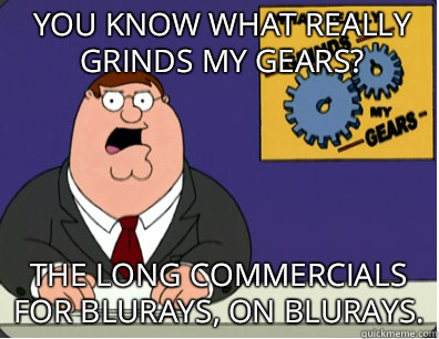 you know what really grinds my gears? The long commercials for blurays, on blurays. - you know what really grinds my gears? The long commercials for blurays, on blurays.  Grinds my gears