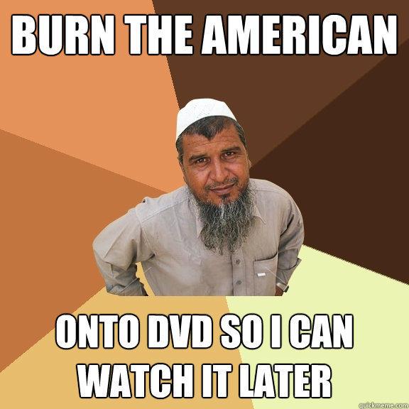 Burn The American onto DVD so I can watch it later  Ordinary Muslim Man