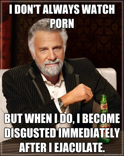 I don't always watch porn but when I do, i become disgusted immediately after I ejaculate. - I don't always watch porn but when I do, i become disgusted immediately after I ejaculate.  The Most Interesting Man In The World
