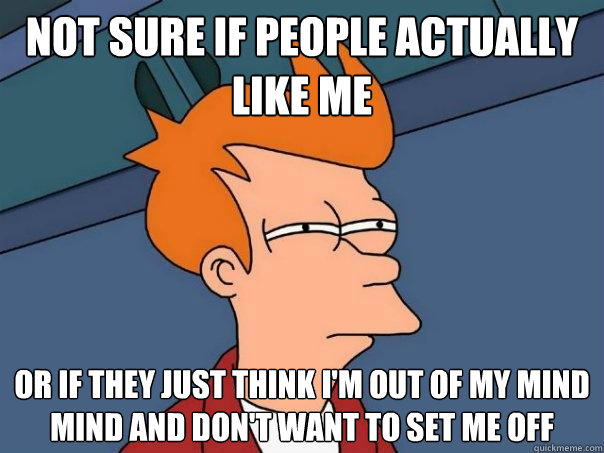 Not sure if people actually like me or if they just think i'm out of my mind mind and don't want to set me off - Not sure if people actually like me or if they just think i'm out of my mind mind and don't want to set me off  Futurama Fry