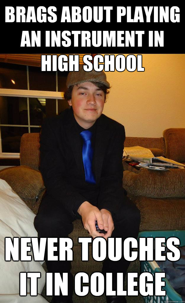 brags about playing an instrument in high school never touches it in college