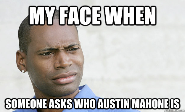 my face when someone asks who Austin mahone is