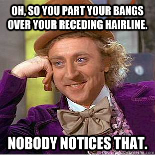 oh, so you part your bangs over your receding hairline. nobody notices that. - oh, so you part your bangs over your receding hairline. nobody notices that.  Condescending Wonka