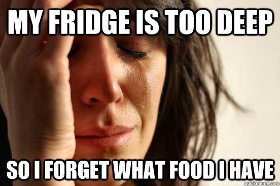 My Fridge is too deep So i forget what food i have - My Fridge is too deep So i forget what food i have  First World Problems