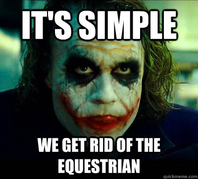 it's simple we get rid of the equestrian - it's simple we get rid of the equestrian  Equestrian hater