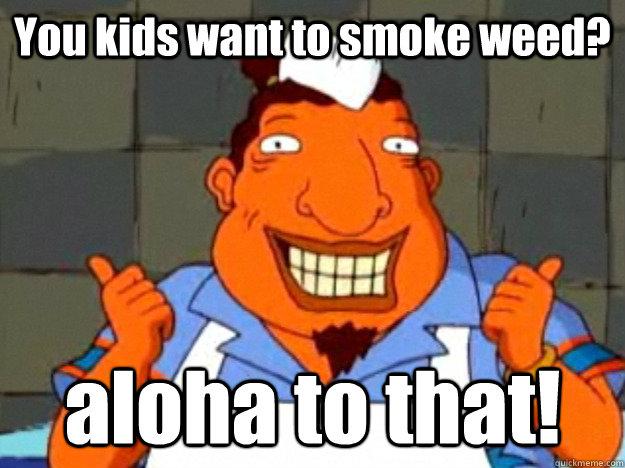 09e5f917964cef0b602055ae6c6a7ed23aa17d51b6a24065e71adba6dc20d0b4 you kids want to smoke weed? aloha to that! bad advice tito