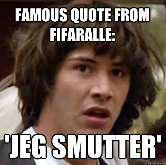 Famous quote from FifaRalle: 'Jeg smutter'  conspiracy keanu