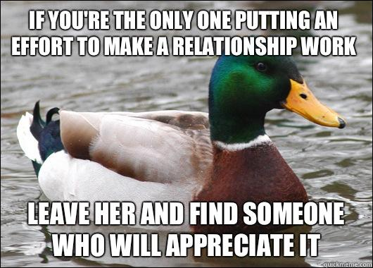 If you're the only one putting an effort to make a relationship work Leave her and find someone who will appreciate it - If you're the only one putting an effort to make a relationship work Leave her and find someone who will appreciate it  Actual Advice Mallard