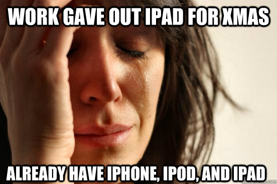 Work gave out ipad for xmas already have iphone, ipod, and ipad - Work gave out ipad for xmas already have iphone, ipod, and ipad  First World Problems