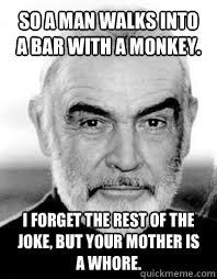 So a man walks into a bar with a monkey. I forget the rest of the joke, but your mother is a whore.